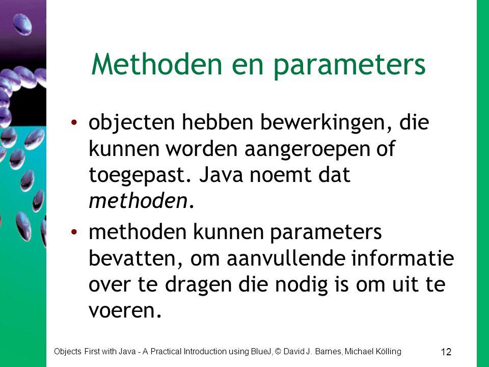 12 Objects First with Java - A Practical Introduction using BlueJ, © David J. Barnes, Michael Kölling Methoden en parameters objecten hebben bewerking