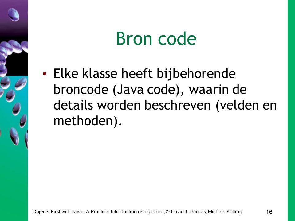 16 Objects First with Java - A Practical Introduction using BlueJ, © David J. Barnes, Michael Kölling Bron code Elke klasse heeft bijbehorende broncod