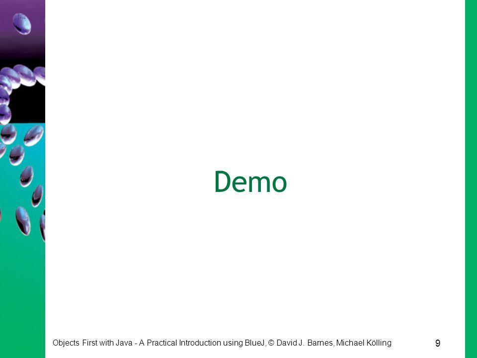 9 Objects First with Java - A Practical Introduction using BlueJ, © David J. Barnes, Michael Kölling Demo
