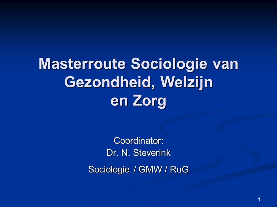 1 Masterroute Sociologie van Gezondheid, Welzijn en Zorg Coordinator: Dr. N. Steverink Sociologie / GMW / RuG