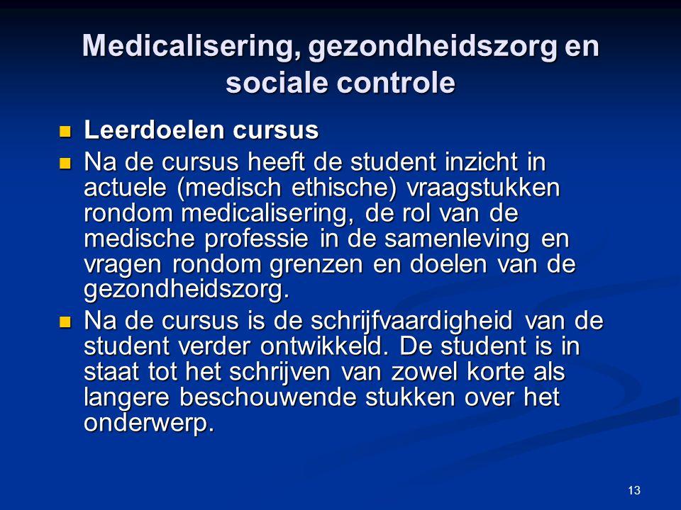 13 Leerdoelen cursus Leerdoelen cursus Na de cursus heeft de student inzicht in actuele (medisch ethische) vraagstukken rondom medicalisering, de rol