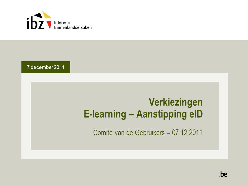 7 december 2011 2 E-learning Module E-learning ontwikkeld om aan de leden van de kiesbureaus, maar ook aan de burgers, een reeks informatiebronnen ter beschikking te stellen 3 cursussen zijn momenteel afgewerkt: -Een cursus betreffende het Belgische kiessysteem ; -Een cursus voor de voorzitters van de stembureaus met traditionel estemming ; -Een cursus voor de voorzitters van de stemopnemingsbureaus.