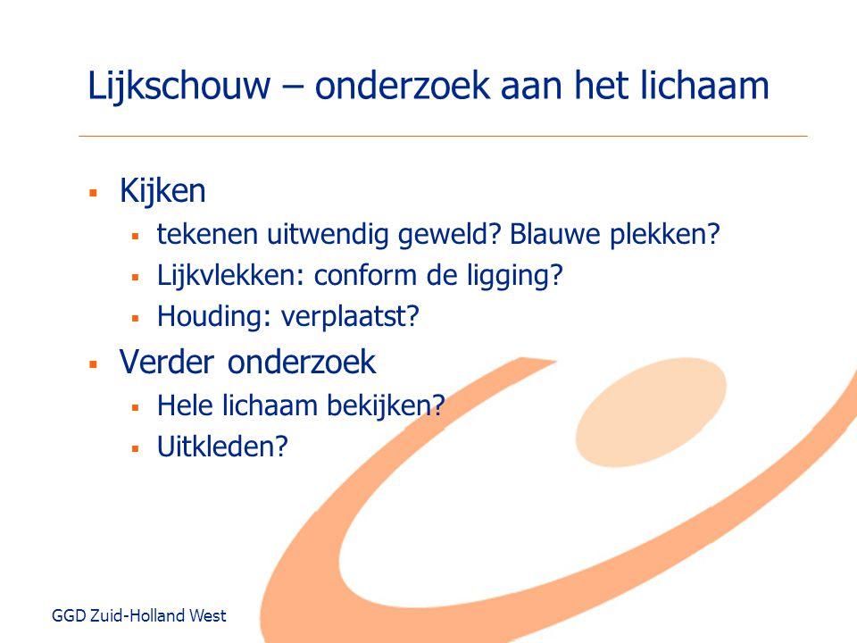 GGD Zuid-Holland West Lijkschouw – onderzoek aan het lichaam  Kijken  tekenen uitwendig geweld? Blauwe plekken?  Lijkvlekken: conform de ligging? 