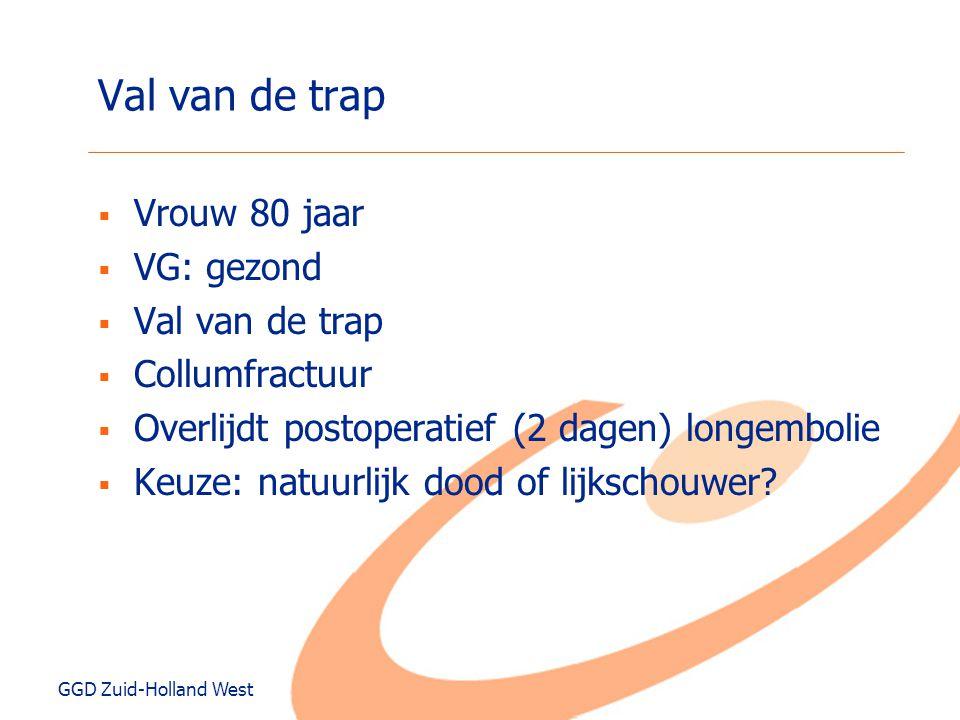 GGD Zuid-Holland West Val van de trap  Vrouw 80 jaar  VG: gezond  Val van de trap  Collumfractuur  Overlijdt postoperatief (2 dagen) longembolie