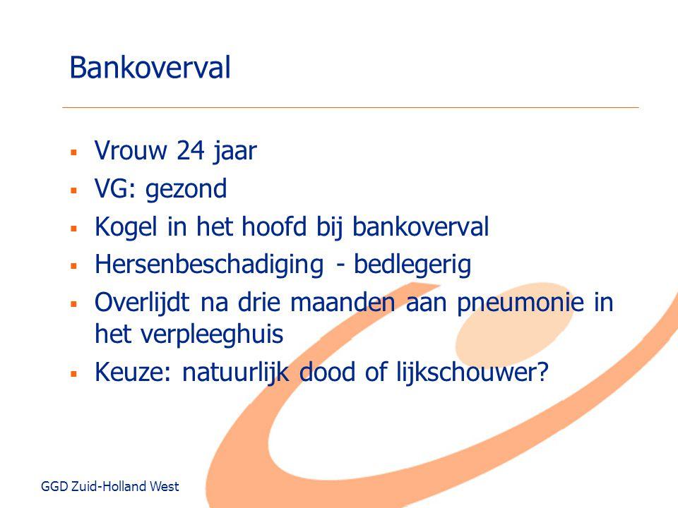 GGD Zuid-Holland West Bankoverval  Vrouw 24 jaar  VG: gezond  Kogel in het hoofd bij bankoverval  Hersenbeschadiging - bedlegerig  Overlijdt na d