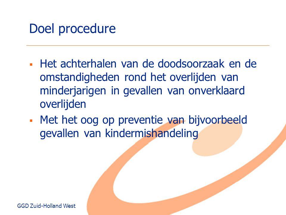 GGD Zuid-Holland West Doel procedure  Het achterhalen van de doodsoorzaak en de omstandigheden rond het overlijden van minderjarigen in gevallen van