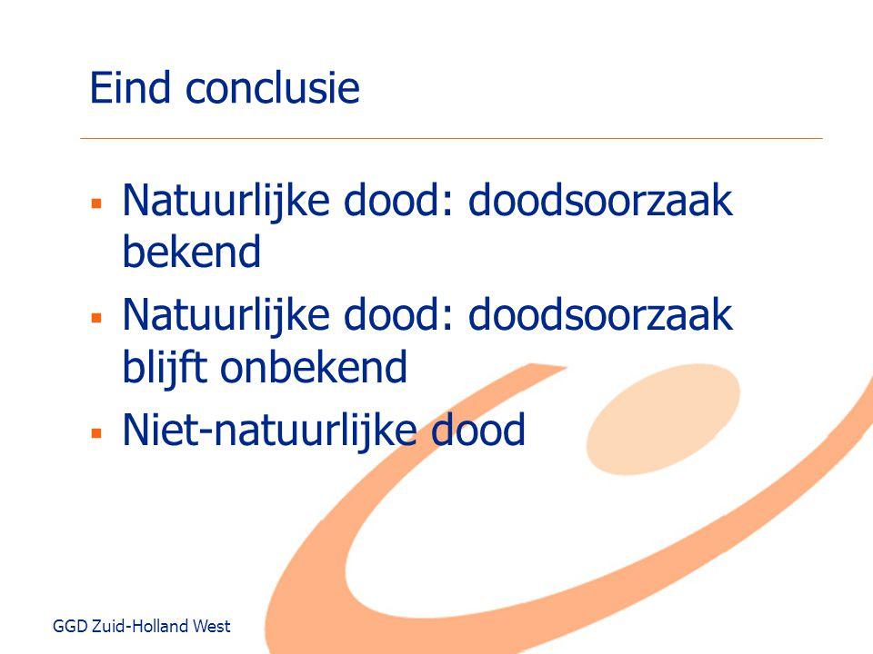 GGD Zuid-Holland West Eind conclusie  Natuurlijke dood: doodsoorzaak bekend  Natuurlijke dood: doodsoorzaak blijft onbekend  Niet-natuurlijke dood