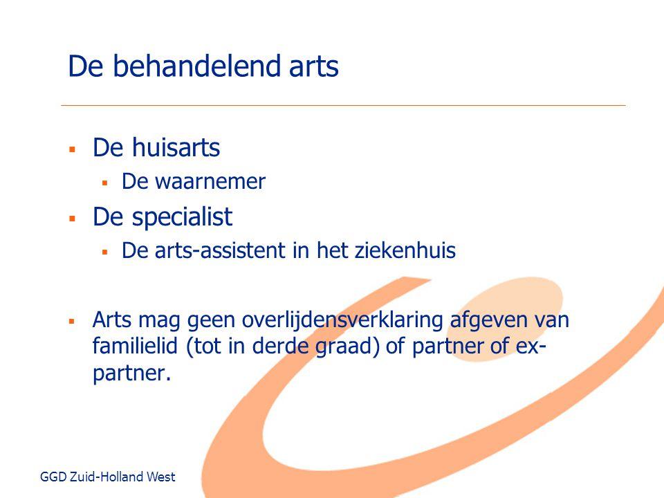 GGD Zuid-Holland West De behandelend arts  De huisarts  De waarnemer  De specialist  De arts-assistent in het ziekenhuis  Arts mag geen overlijde