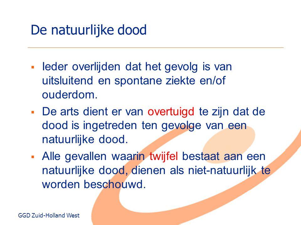 GGD Zuid-Holland West De niet-natuurlijke dood  Ieder overlijden dat (mede) het gevolg is van uitwendig (fysische of chemisch) geweld, ook wanneer dit niet door menselijk toedoen is veroorzaakt, alsmede overlijden waarbij sprake is van opzet of schuld.
