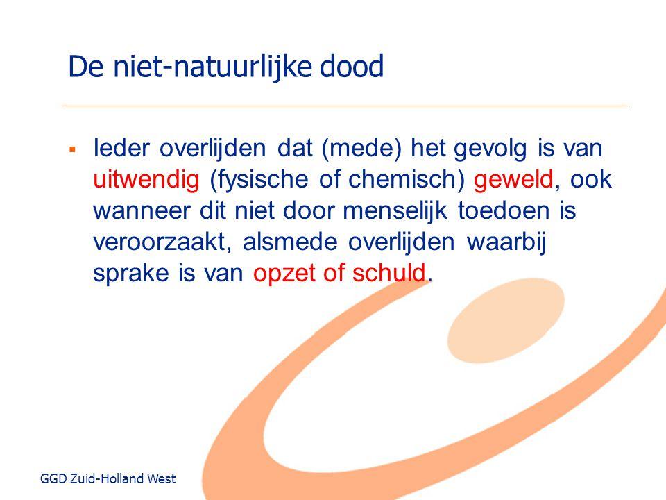 GGD Zuid-Holland West De niet-natuurlijke dood  Ieder overlijden dat (mede) het gevolg is van uitwendig (fysische of chemisch) geweld, ook wanneer di