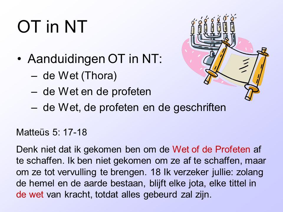 OT in NT Aanduidingen OT in NT: – de Wet (Thora) – de Wet en de profeten – de Wet, de profeten en de geschriften Matteüs 5: 17-18 Denk niet dat ik gek