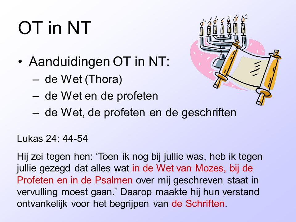 OT in NT Aanduidingen OT in NT: – de Wet (Thora) – de Wet en de profeten – de Wet, de profeten en de geschriften Lukas 24: 44-54 Hij zei tegen hen: 'T