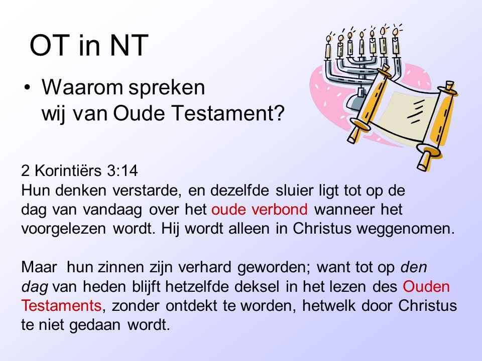 OT in NT Waarom spreken wij van Oude Testament? 2 Korintiërs 3:14 Hun denken verstarde, en dezelfde sluier ligt tot op de dag van vandaag over het oud