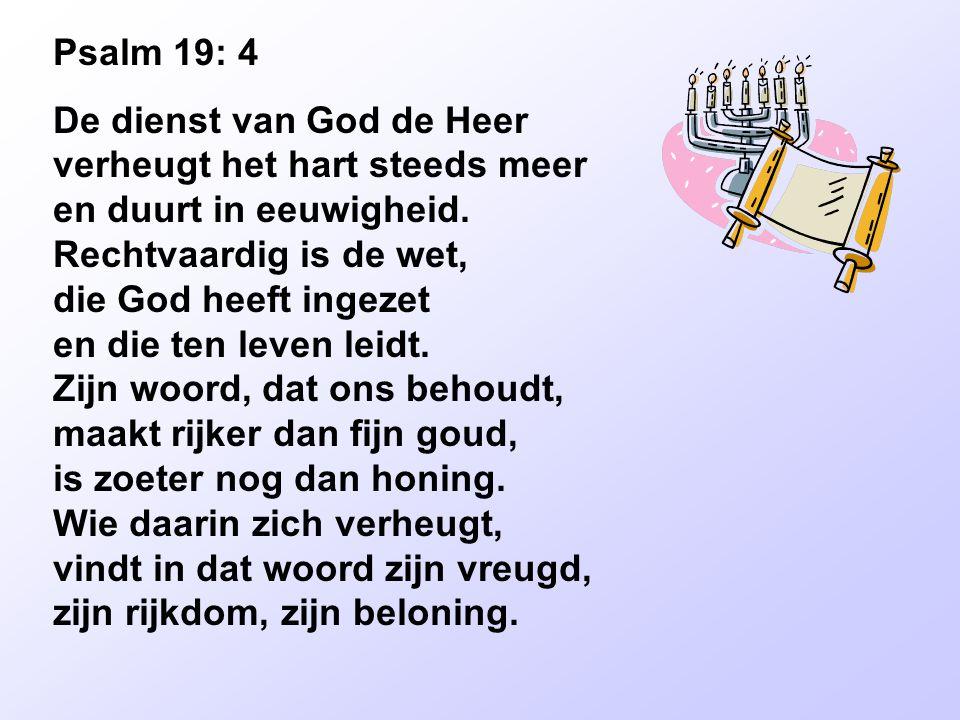 Psalm 19: 4 De dienst van God de Heer verheugt het hart steeds meer en duurt in eeuwigheid. Rechtvaardig is de wet, die God heeft ingezet en die ten l