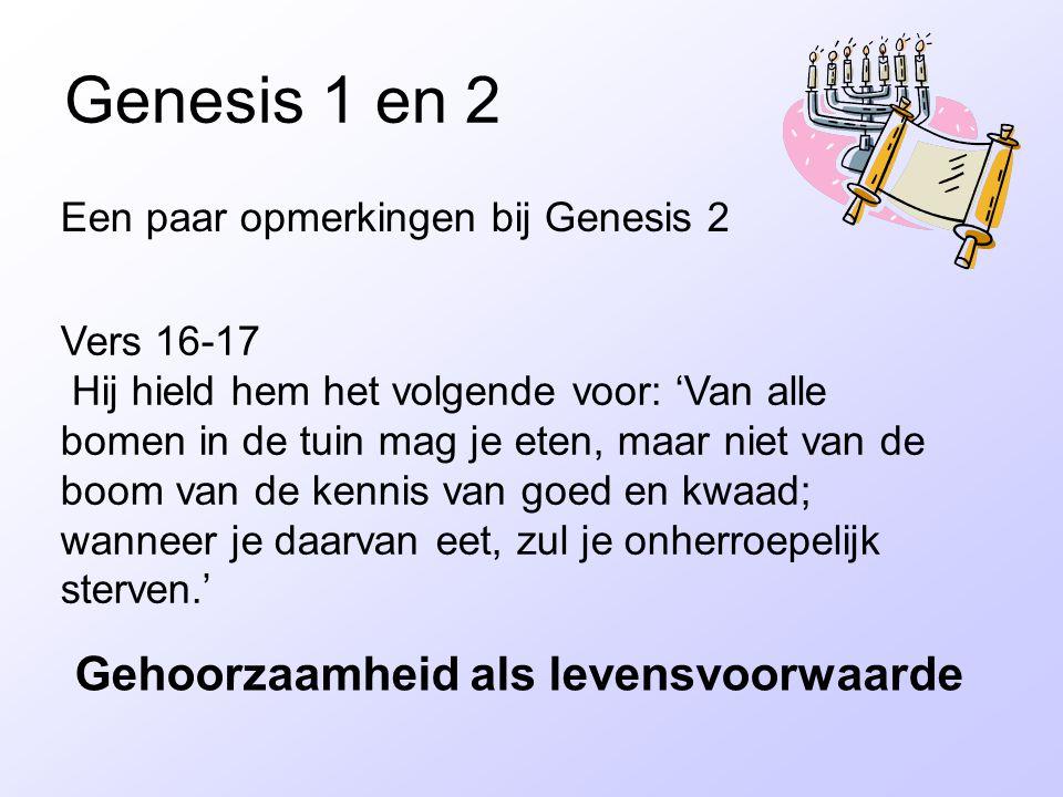 Genesis 1 en 2 Een paar opmerkingen bij Genesis 2 Vers 16-17 Hij hield hem het volgende voor: 'Van alle bomen in de tuin mag je eten, maar niet van de boom van de kennis van goed en kwaad; wanneer je daarvan eet, zul je onherroepelijk sterven.' Gehoorzaamheid als levensvoorwaarde
