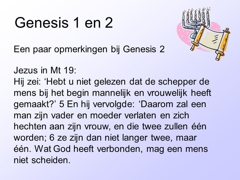 Genesis 1 en 2 Een paar opmerkingen bij Genesis 2 Jezus in Mt 19: Hij zei: 'Hebt u niet gelezen dat de schepper de mens bij het begin mannelijk en vrouwelijk heeft gemaakt?' 5 En hij vervolgde: 'Daarom zal een man zijn vader en moeder verlaten en zich hechten aan zijn vrouw, en die twee zullen één worden; 6 ze zijn dan niet langer twee, maar één.