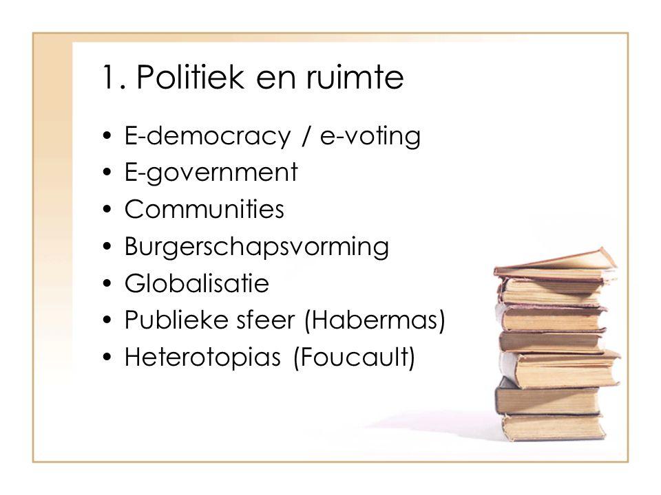 1. Politiek en ruimte E-democracy / e-voting E-government Communities Burgerschapsvorming Globalisatie Publieke sfeer (Habermas) Heterotopias (Foucaul