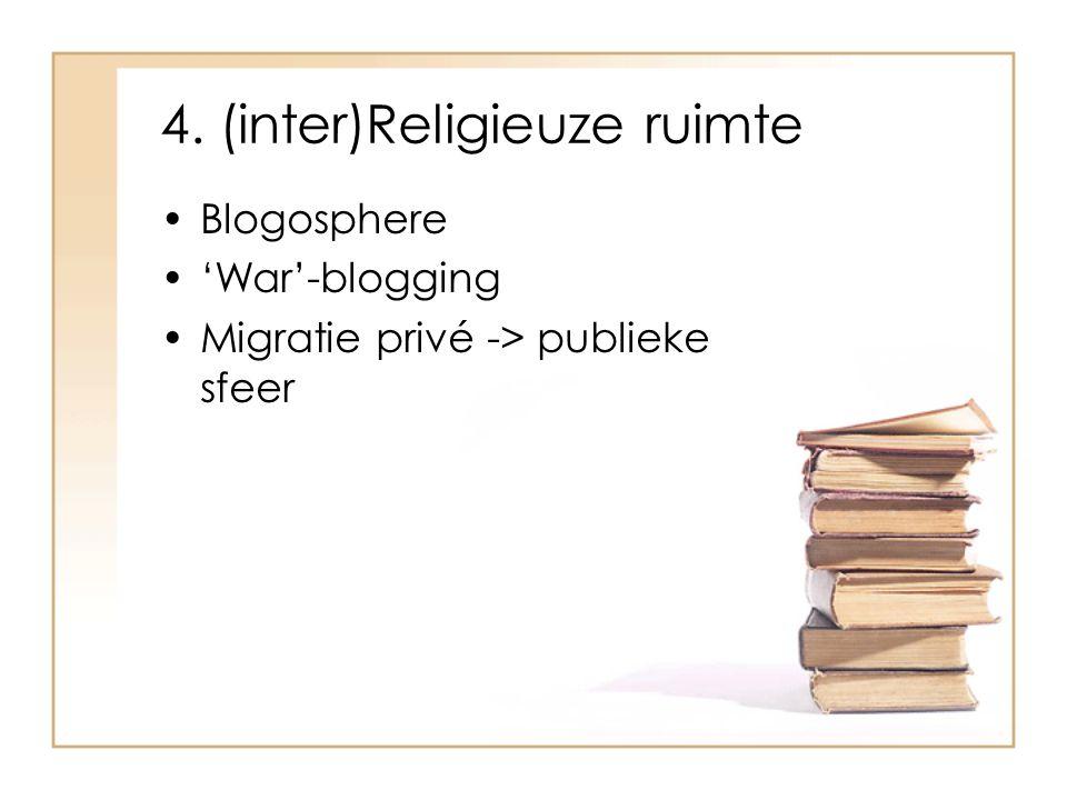 4. (inter)Religieuze ruimte Blogosphere 'War'-blogging Migratie privé -> publieke sfeer