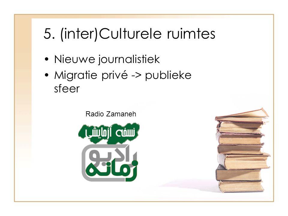 5. (inter)Culturele ruimtes Nieuwe journalistiek Migratie privé -> publieke sfeer Radio Zamaneh