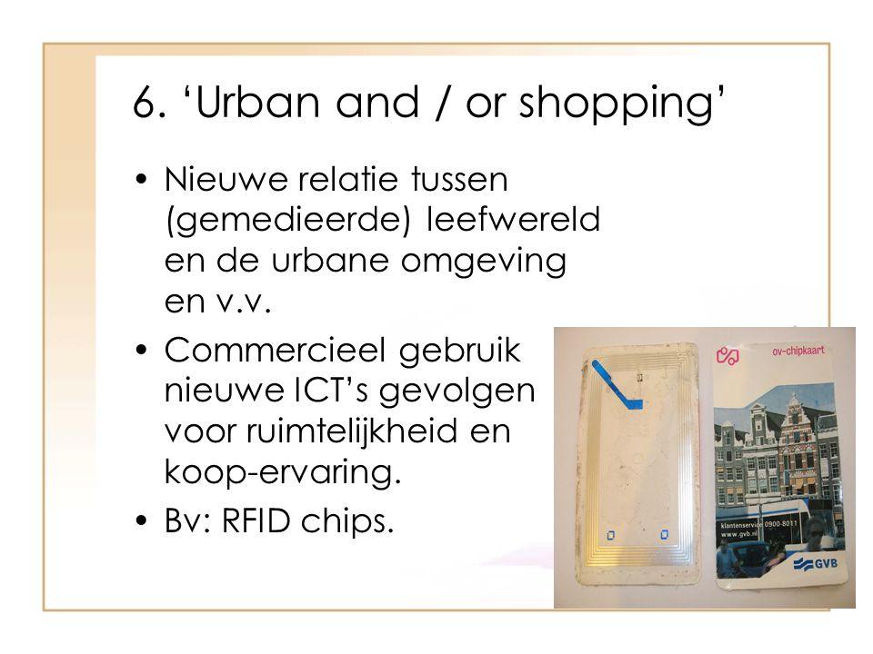 6. 'Urban and / or shopping' Nieuwe relatie tussen (gemedieerde) leefwereld en de urbane omgeving en v.v. Commercieel gebruik nieuwe ICT's gevolgen vo