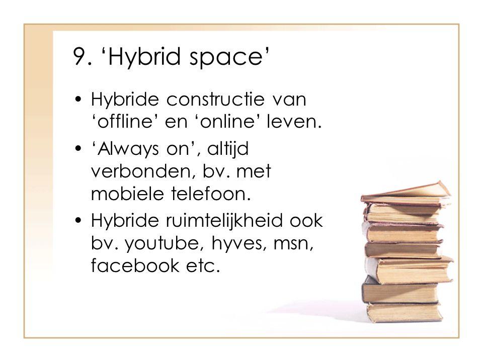 9. 'Hybrid space' Hybride constructie van 'offline' en 'online' leven. 'Always on', altijd verbonden, bv. met mobiele telefoon. Hybride ruimtelijkheid