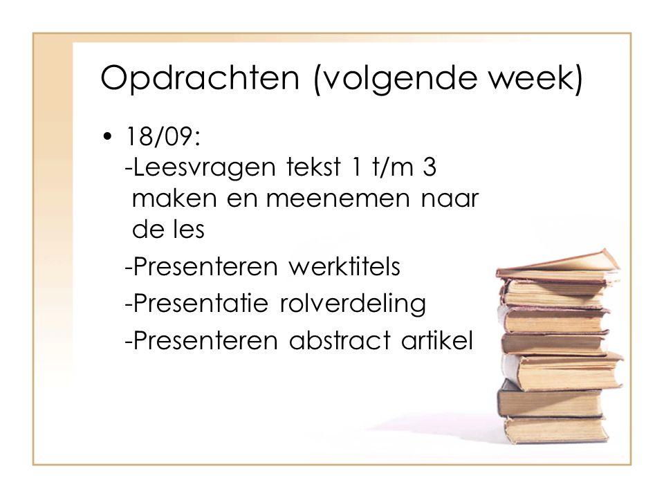 Opdrachten (volgende week) 18/09: -Leesvragen tekst 1 t/m 3 maken en meenemen naar de les -Presenteren werktitels -Presentatie rolverdeling -Presenteren abstract artikel