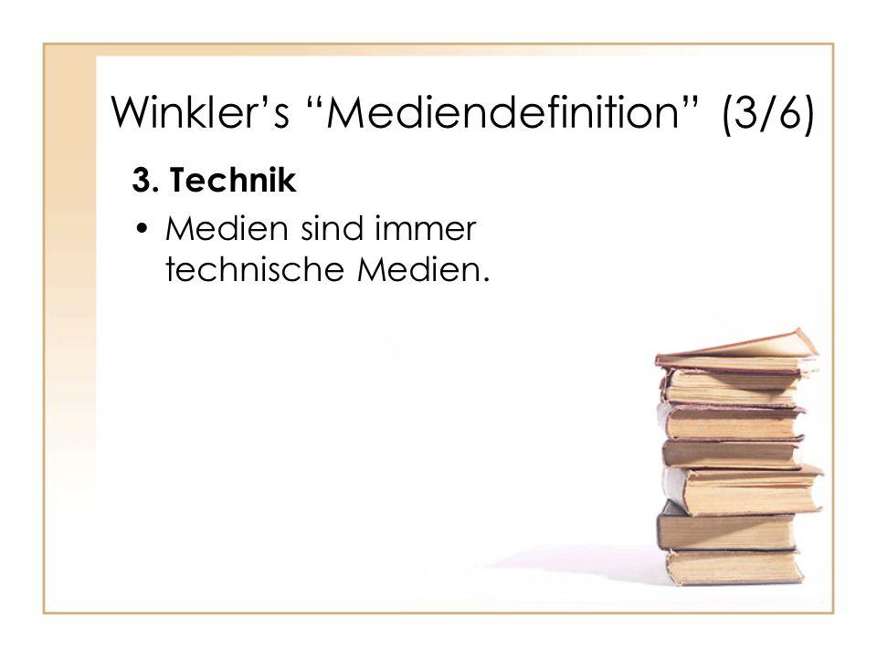 Winkler's Mediendefinition (3/6) 3. Technik Medien sind immer technische Medien.