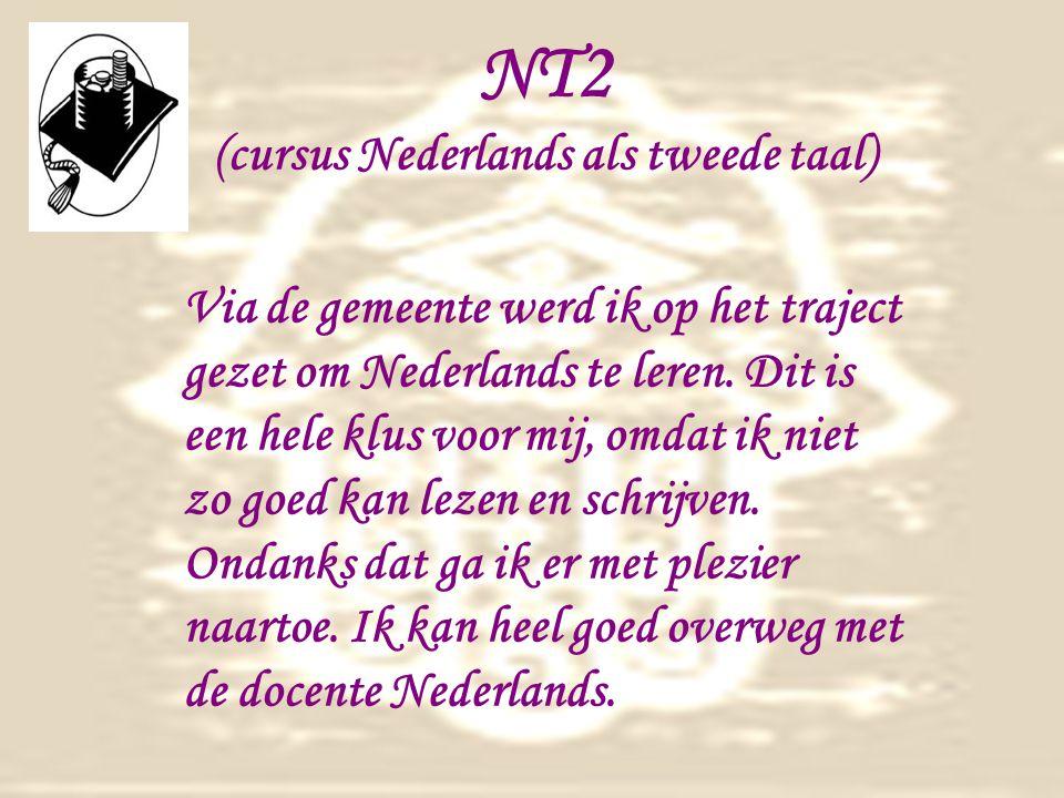 NT2 (cursus Nederlands als tweede taal) Via de gemeente werd ik op het traject gezet om Nederlands te leren.