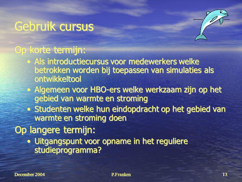December 2004 P.Franken13 Gebruik cursus Op korte termijn: Als introductiecursus voor medewerkers welke betrokken worden bij toepassen van simulaties