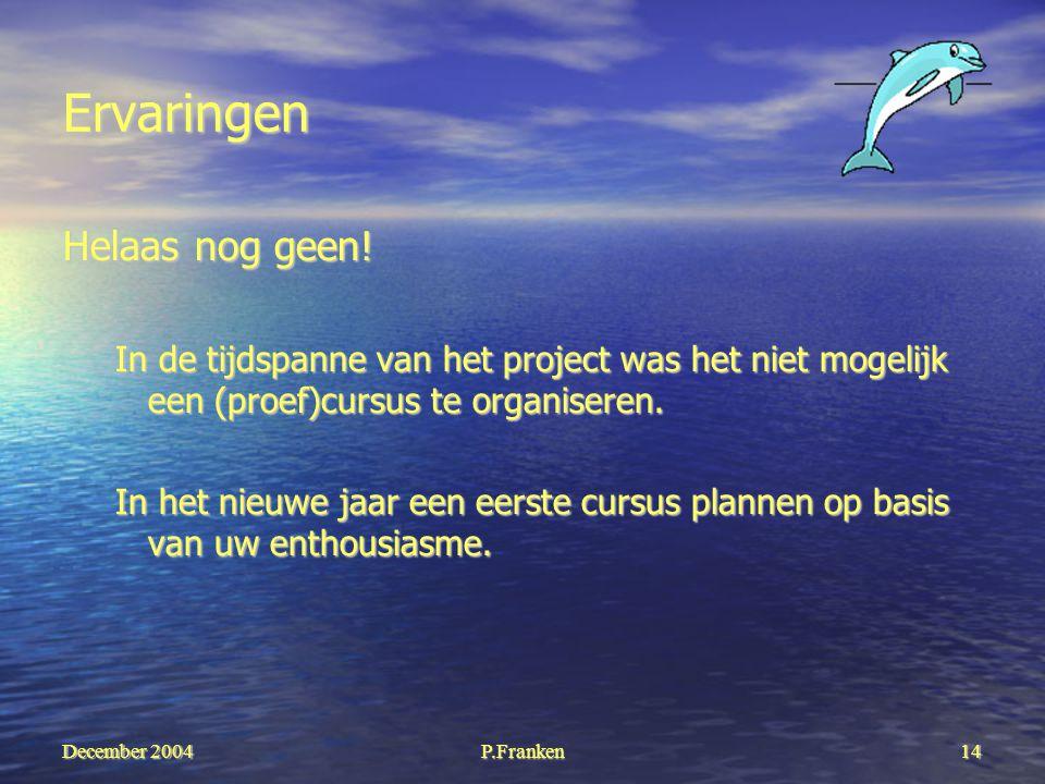 December 2004 P.Franken14 Ervaringen Helaas nog geen! In de tijdspanne van het project was het niet mogelijk een (proef)cursus te organiseren. In het