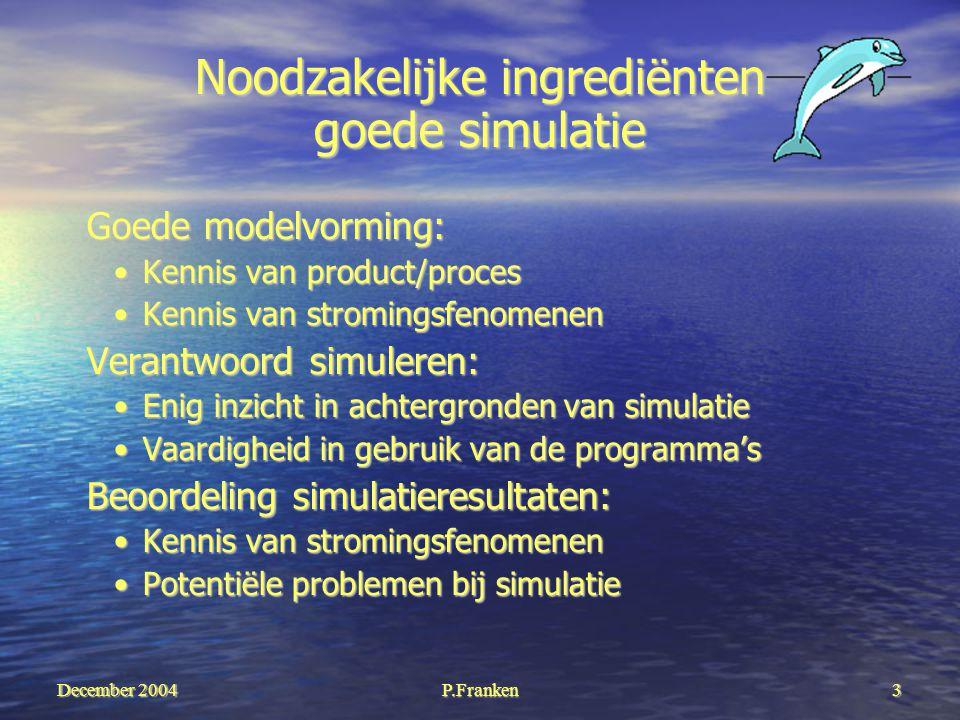 December 2004 P.Franken3 Noodzakelijke ingrediënten goede simulatie Goede modelvorming: Kennis van product/procesKennis van product/proces Kennis van