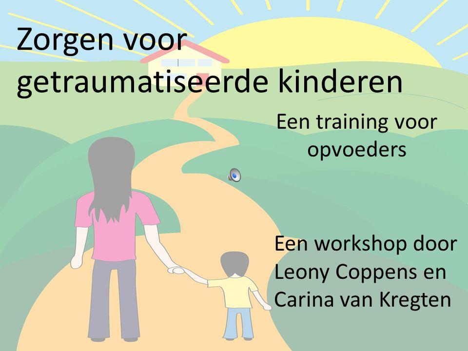 Zorgen voor getraumatiseerde kinderen Een training voor opvoeders Een workshop door Leony Coppens en Carina van Kregten