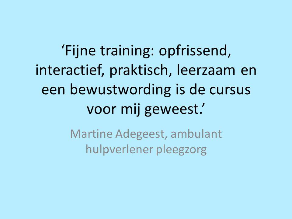 'Fijne training: opfrissend, interactief, praktisch, leerzaam en een bewustwording is de cursus voor mij geweest.' Martine Adegeest, ambulant hulpverl