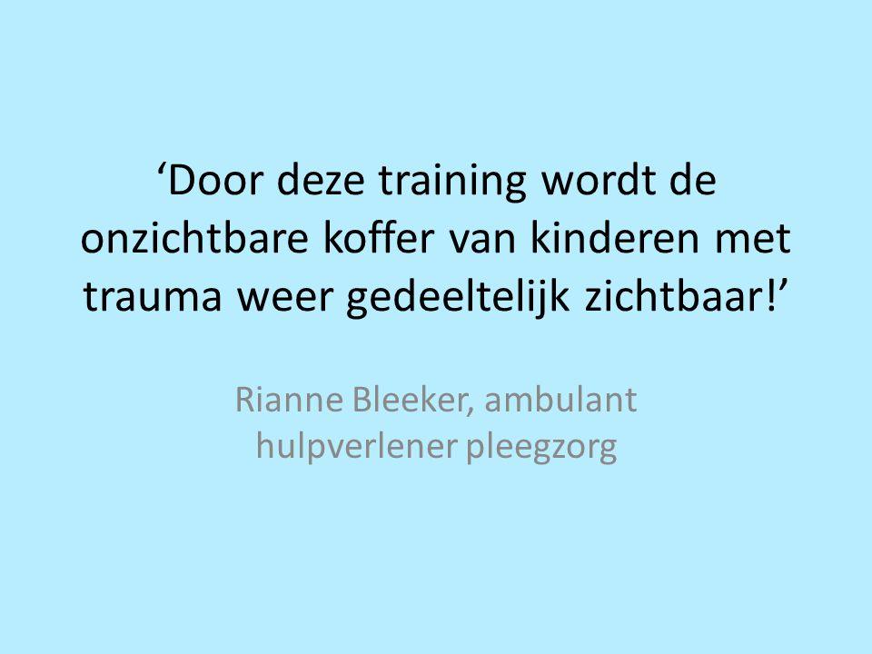 'Door deze training wordt de onzichtbare koffer van kinderen met trauma weer gedeeltelijk zichtbaar!' Rianne Bleeker, ambulant hulpverlener pleegzorg