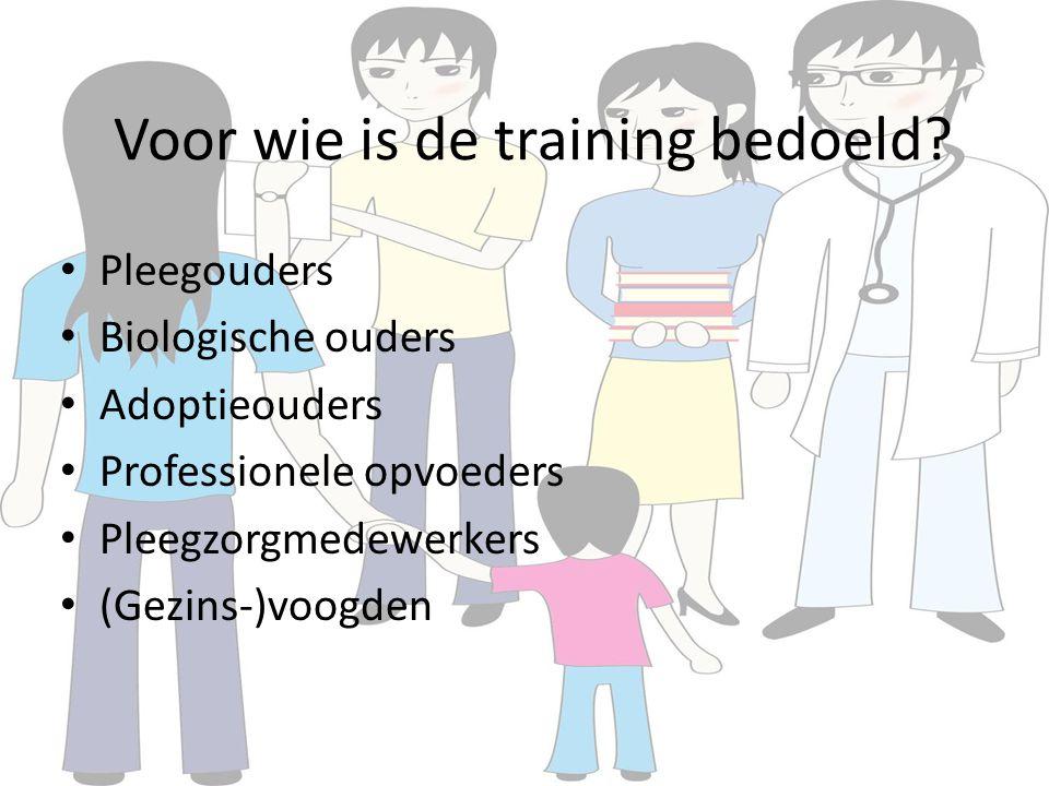 Voor wie is de training bedoeld? Pleegouders Biologische ouders Adoptieouders Professionele opvoeders Pleegzorgmedewerkers (Gezins-)voogden