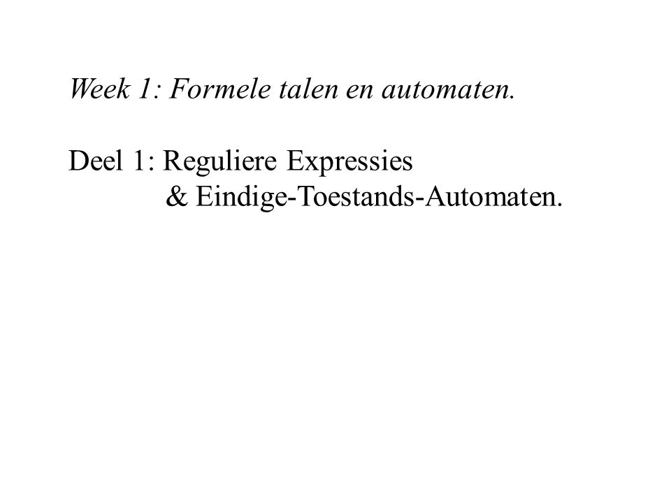 Week 1: Formele talen en automaten. Deel 1: Reguliere Expressies & Eindige-Toestands-Automaten.