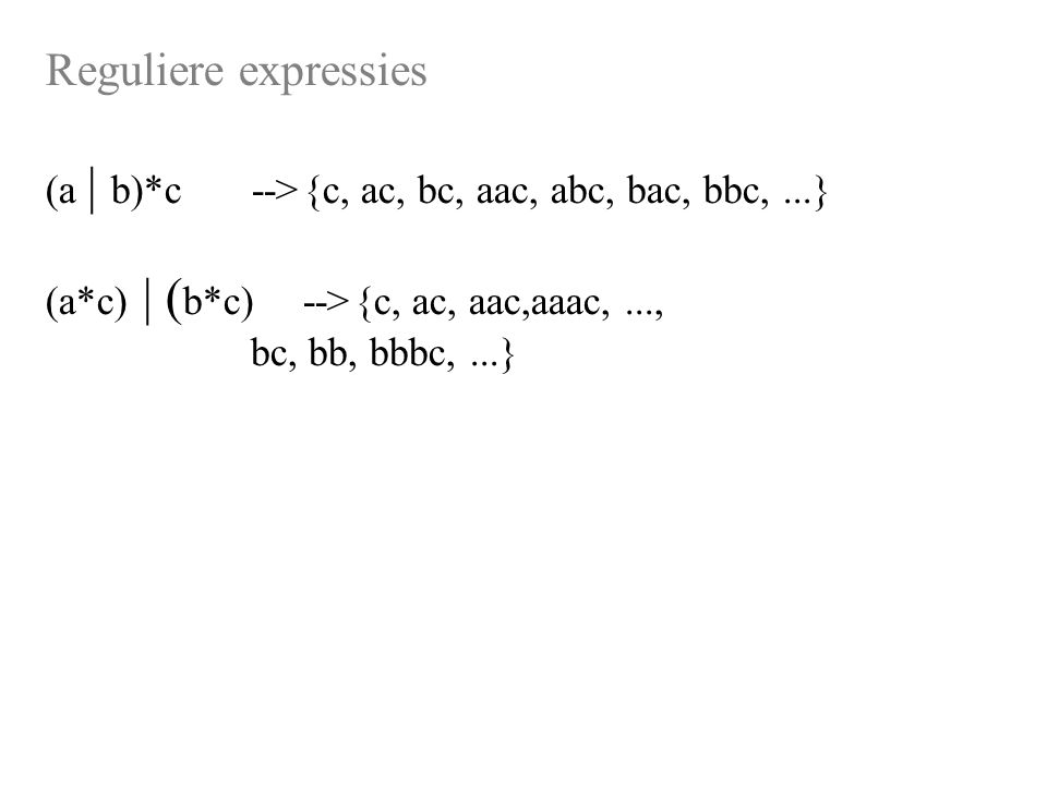 Reguliere expressies (a | b)*c-->{c, ac, bc, aac, abc, bac, bbc,...} (a*c) | ( b*c)-->{c, ac, aac,aaac,..., bc, bb, bbbc,...}