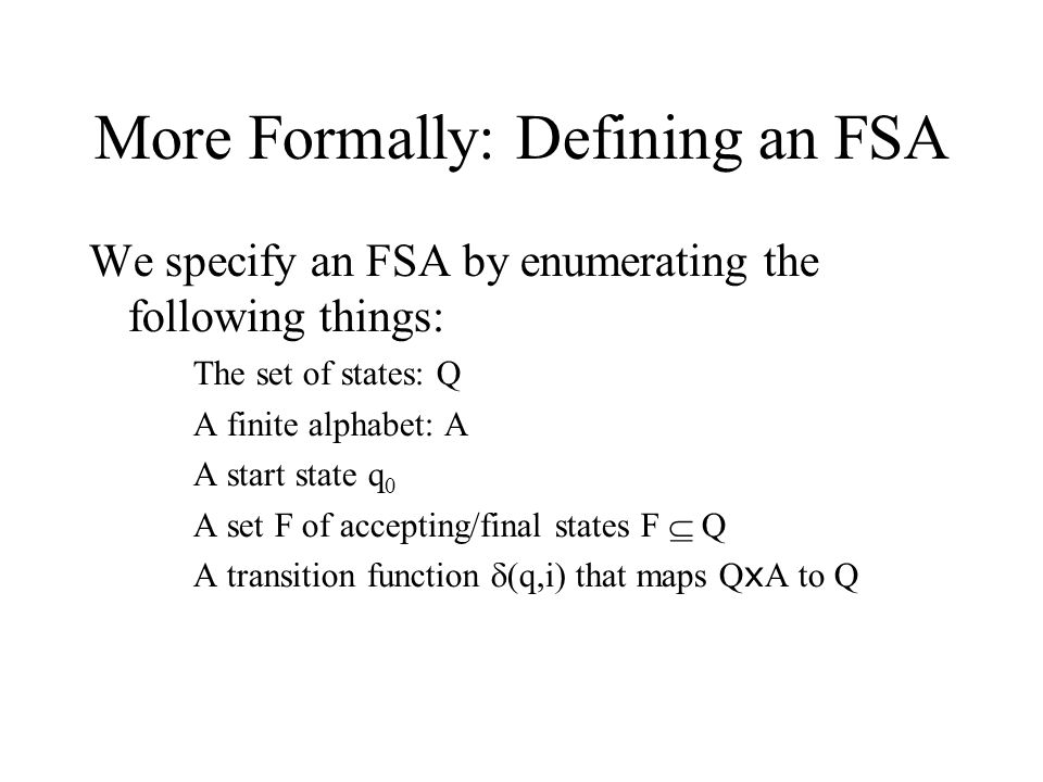 More Formally: Defining an FSA We specify an FSA by enumerating the following things: The set of states: Q A finite alphabet: A A start state q 0 A set F of accepting/final states F  Q A transition function  (q,i) that maps Q x A to Q