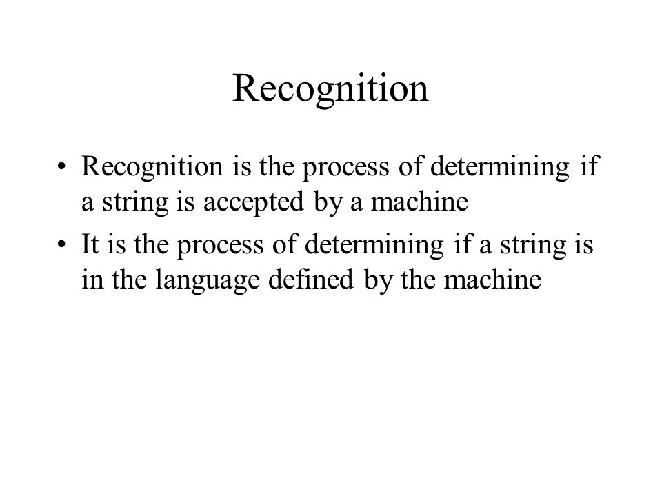 Recognition Recognition is the process of determining if a string is accepted by a machine It is the process of determining if a string is in the language defined by the machine