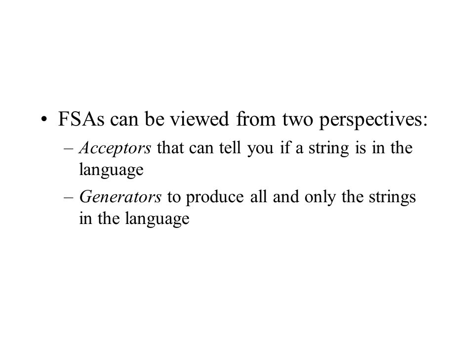 FSAs can be viewed from two perspectives: –Acceptors that can tell you if a string is in the language –Generators to produce all and only the strings in the language