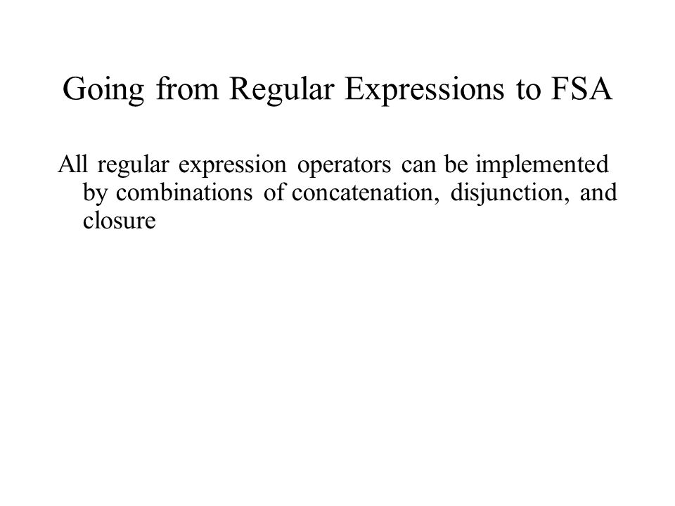 Going from Regular Expressions to FSA All regular expression operators can be implemented by combinations of concatenation, disjunction, and closure