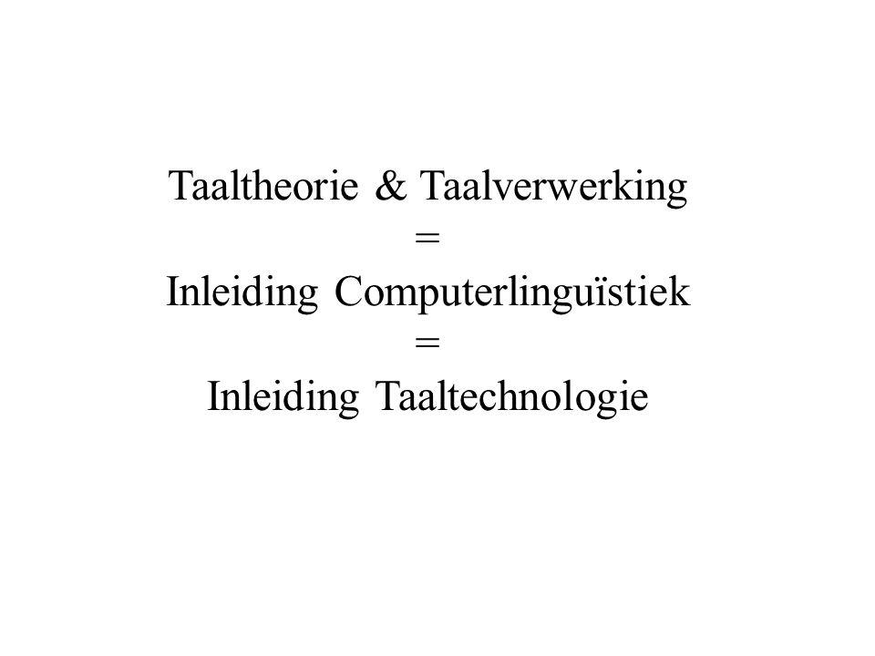 Taaltheorie & Taalverwerking = Inleiding Computerlinguïstiek = Inleiding Taaltechnologie