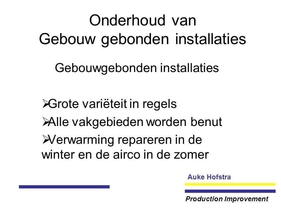 Auke Hofstra Production Improvement Onderhoud van Gebouw gebonden installaties Gebouwgebonden installaties  Grote variëteit in regels  Alle vakgebieden worden benut  Verwarming repareren in de winter en de airco in de zomer