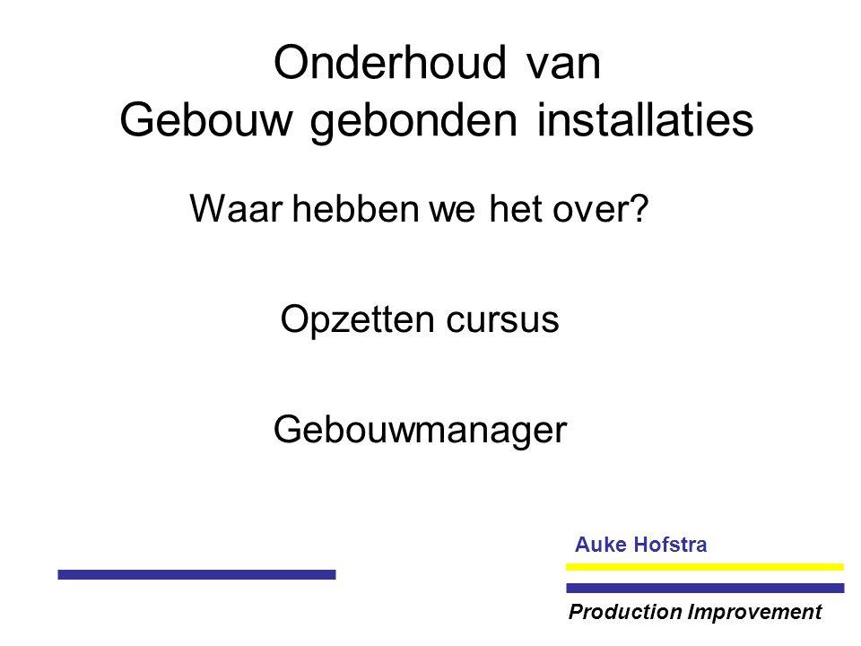 Auke Hofstra Production Improvement Onderhoud van Gebouw gebonden installaties Waar hebben we het over.