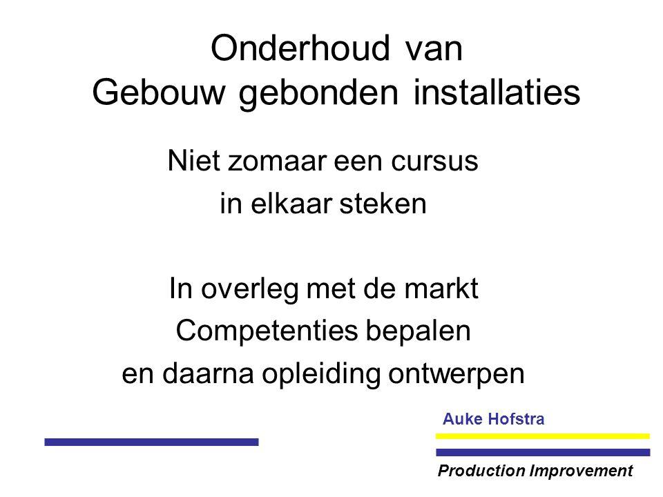 Auke Hofstra Production Improvement Onderhoud van Gebouw gebonden installaties Niet zomaar een cursus in elkaar steken In overleg met de markt Competenties bepalen en daarna opleiding ontwerpen