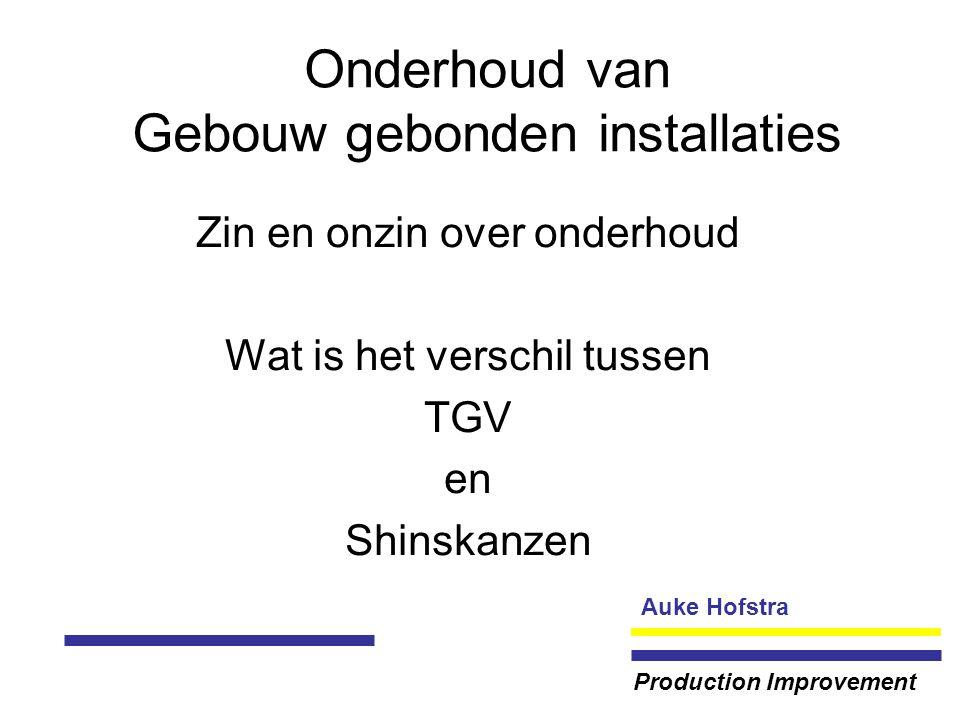 Auke Hofstra Production Improvement Onderhoud van Gebouw gebonden installaties Zin en onzin over onderhoud Wat is het verschil tussen TGV en Shinskanzen