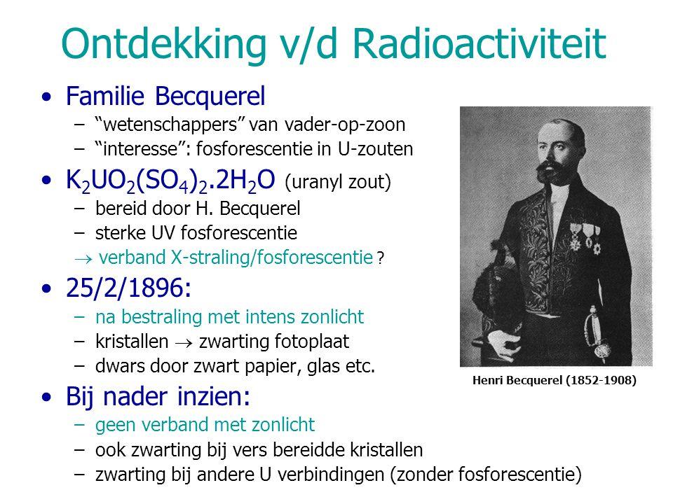 Pierre & Marie Curie 1989 : productie van 'Uranium stralen' is atomaire eigenschap  radioactiviteit Thorium verbindingen : vertonen ook radioactiviteit Pechblende : –zwart erts (~ 75% U 3 O 8 ) –Isolatie van sterk radioactieve fracties: Polonium, Radium 1902: –100 mg zuiver radiumchloride uit 2 ton pechblende –M = 225, later 226.5; nu: 226.05