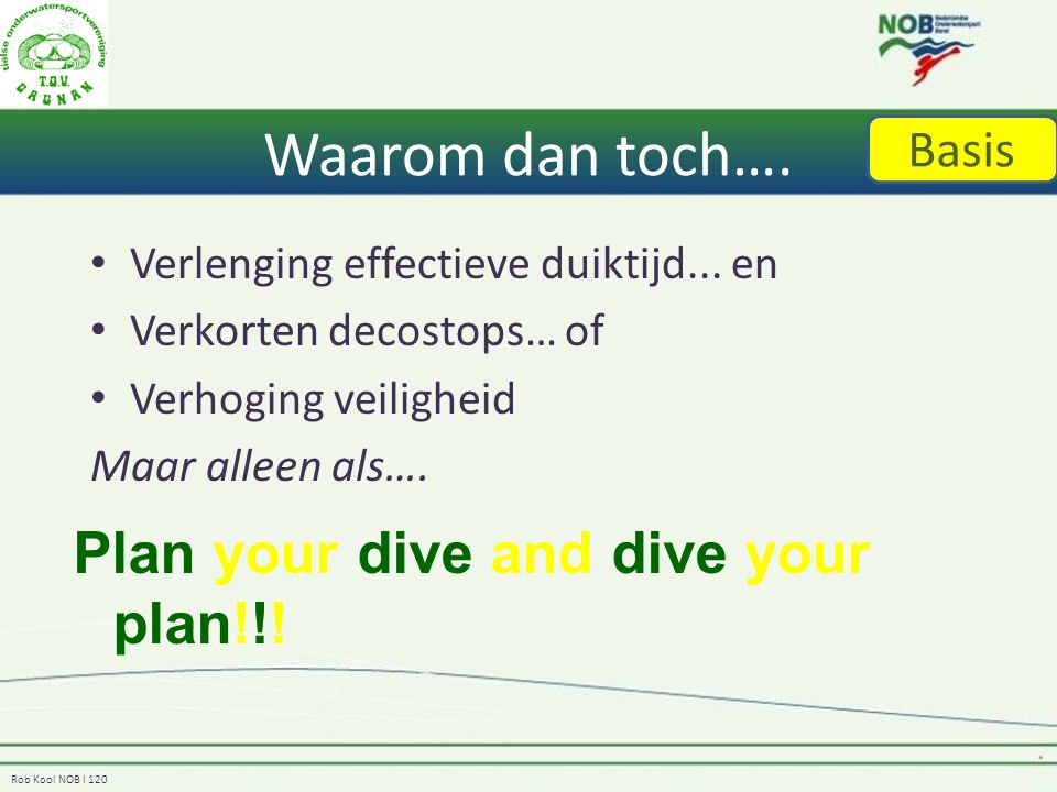 Rob Kool NOB I 120 Waarom dan toch…. Verlenging effectieve duiktijd... en Verkorten decostops… of Verhoging veiligheid Maar alleen als…. Plan your div