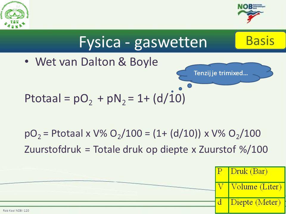 Rob Kool NOB I 120 Fysica - gaswetten Wet van Dalton & Boyle Ptotaal = pO 2 + pN 2 = 1+ (d/10) pO 2 = Ptotaal x V% O 2 /100 = (1+ (d/10)) x V% O 2 /100 Zuurstofdruk = Totale druk op diepte x Zuurstof %/100 Basis Tenzij je trimixed…