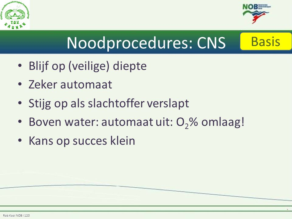Rob Kool NOB I 120 Noodprocedures: CNS Blijf op (veilige) diepte Zeker automaat Stijg op als slachtoffer verslapt Boven water: automaat uit: O 2 % omlaag.